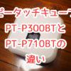 【比較】幅だけじゃない!ピータッチキューブ「PT-P300BT」「PT-P710BT」の5つの違いは?