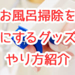 【家事簡略化】お風呂掃除を簡単に!便利なグッズ6選+やり方紹介